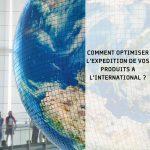 Comment optimiser l'expédition de vos produits à l'international?