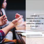 Comment le transport peut-il être une stratégie marketing capable de fidéliser ?