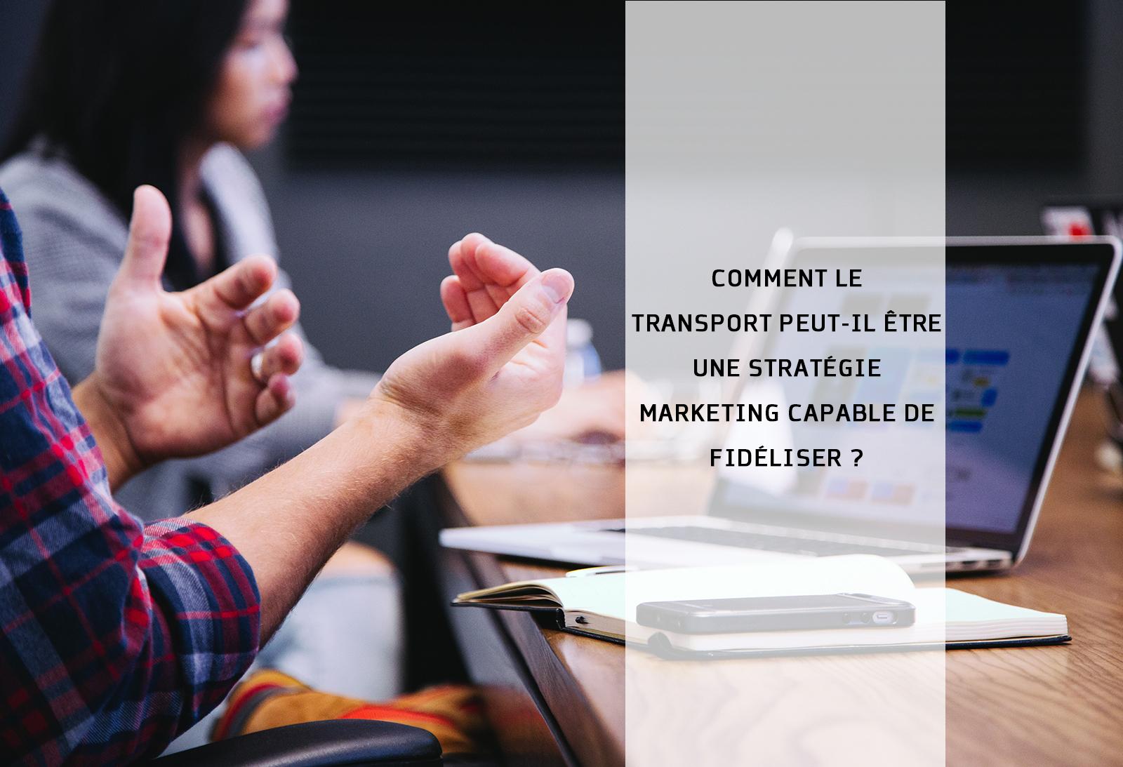 Comment Le Transport Peut Il Être Une Stratégie Marketing Capable De Fidélise