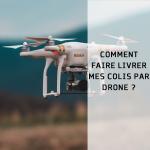 Comment faire livrer mes colis par drone ?