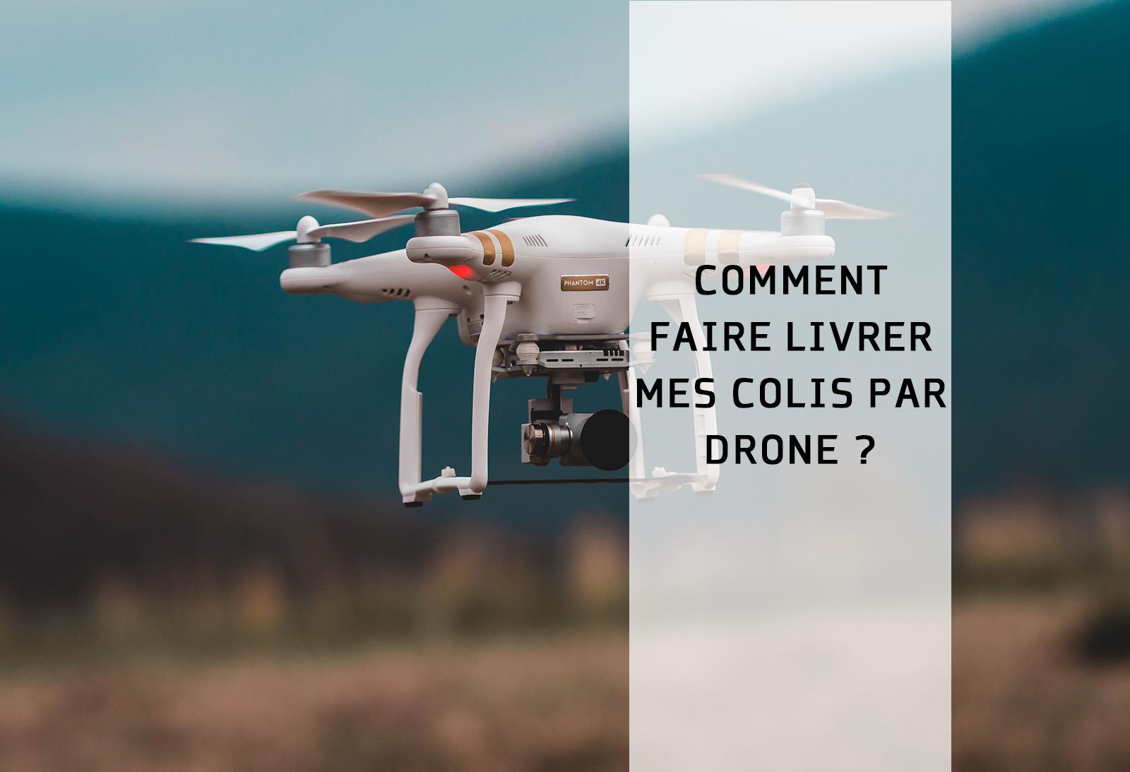 Comment Faire Livrer Mes Colis Par Drone